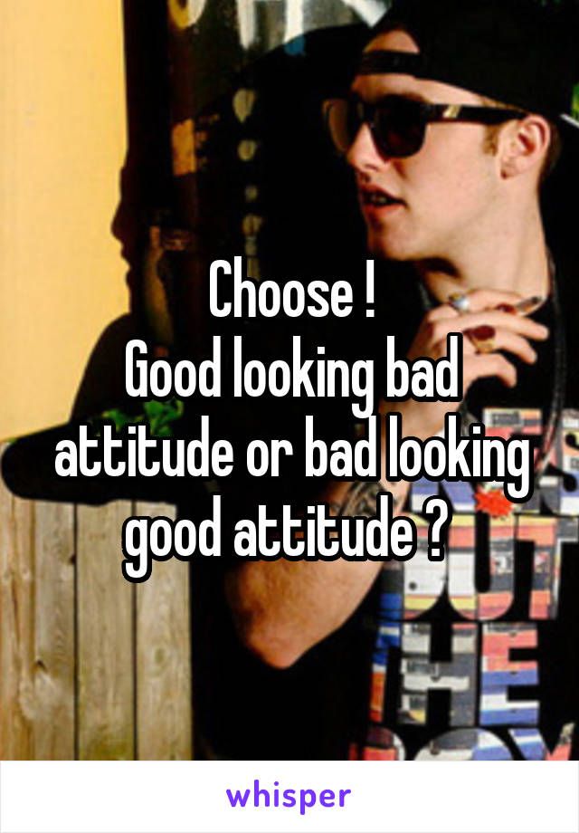 Choose ! Good looking bad attitude or bad looking good attitude ?