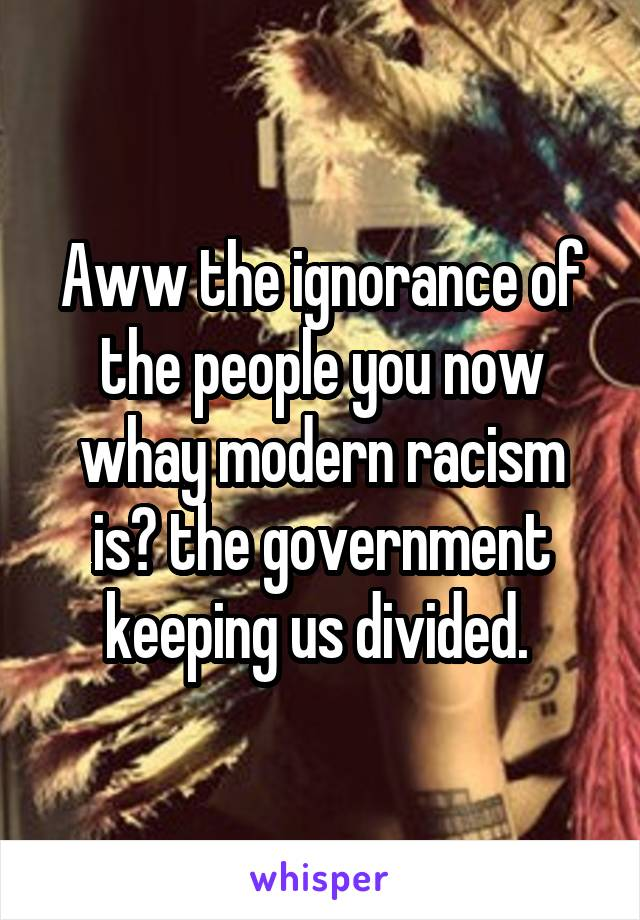 Aww the ignorance of the people you now whay modern racism is? the government keeping us divided.