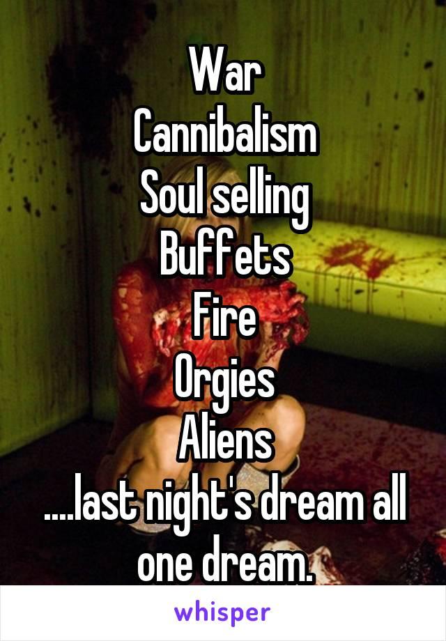 War Cannibalism Soul selling Buffets Fire Orgies Aliens ....last night's dream all one dream.