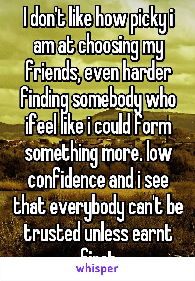 I don't like how picky i am at choosing my friends, even harder finding somebody who ifeel like i could form something more. low confidence and i see that everybody can't be trusted unless earnt first