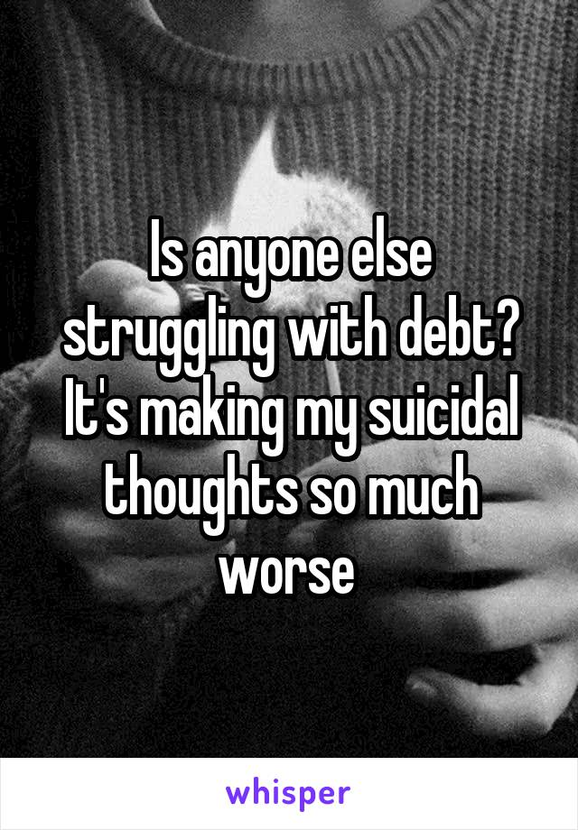 Is anyone else struggling with debt? It's making my suicidal thoughts so much worse