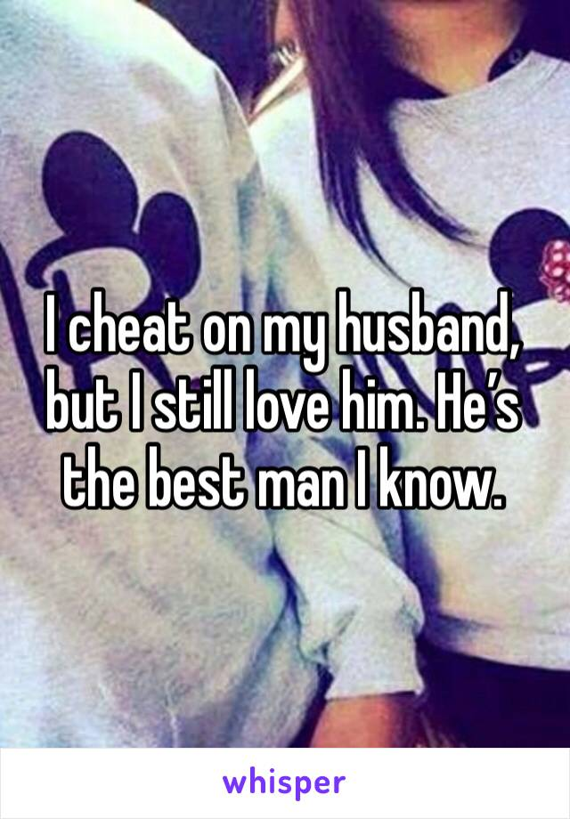 I cheat on my husband, but I still love him. He's the best man I know.