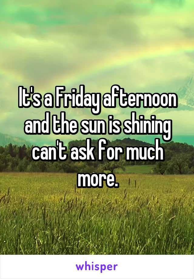 It's a Friday afternoon and the sun is shining can't ask for much more.