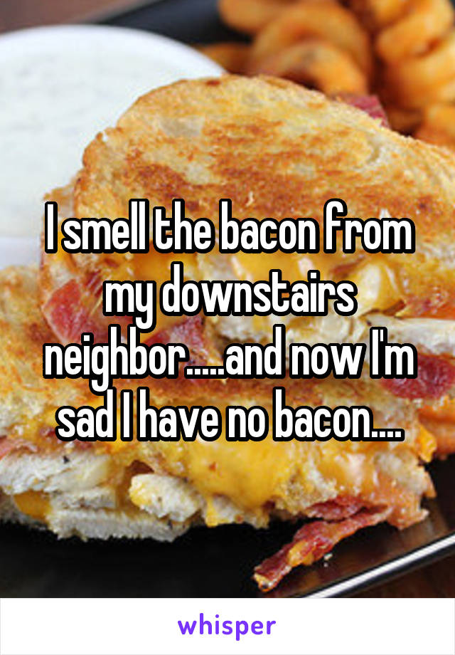 I smell the bacon from my downstairs neighbor.....and now I'm sad I have no bacon....