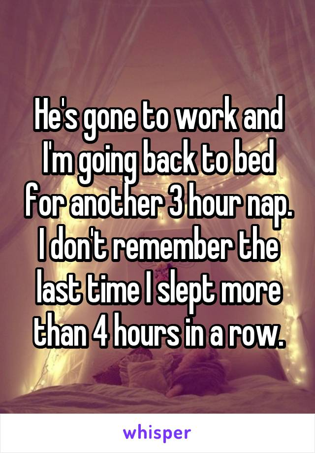He's gone to work and I'm going back to bed for another 3 hour nap. I don't remember the last time I slept more than 4 hours in a row.