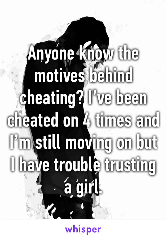 Anyone know the motives behind cheating? I've been cheated on 4 times and I'm still moving on but I have trouble trusting a girl.
