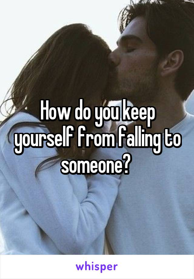How do you keep yourself from falling to someone?