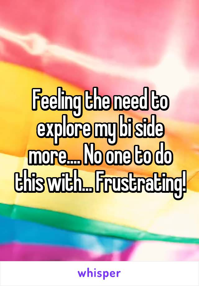 Feeling the need to explore my bi side more.... No one to do this with... Frustrating!