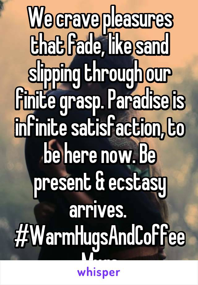 We crave pleasures that fade, like sand slipping through our finite grasp. Paradise is infinite satisfaction, to be here now. Be present & ecstasy arrives.  #WarmHugsAndCoffeeMugs
