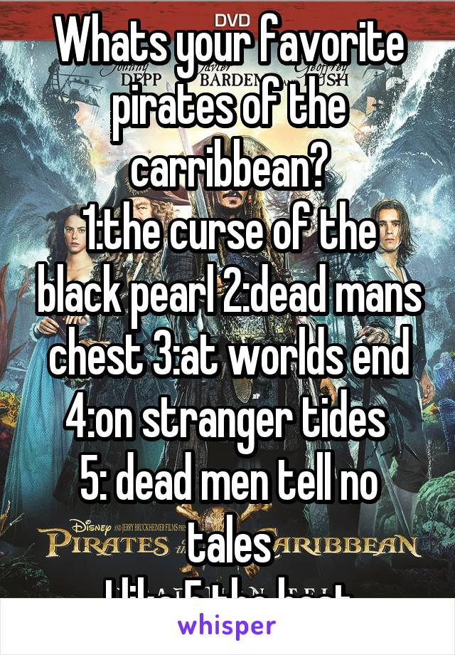 Whats your favorite pirates of the carribbean? 1:the curse of the black pearl 2:dead mans chest 3:at worlds end 4:on stranger tides  5: dead men tell no tales I like 5 the best
