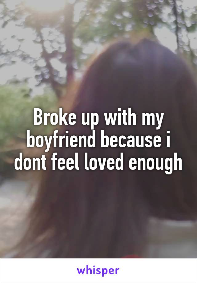Broke up with my boyfriend because i dont feel loved enough