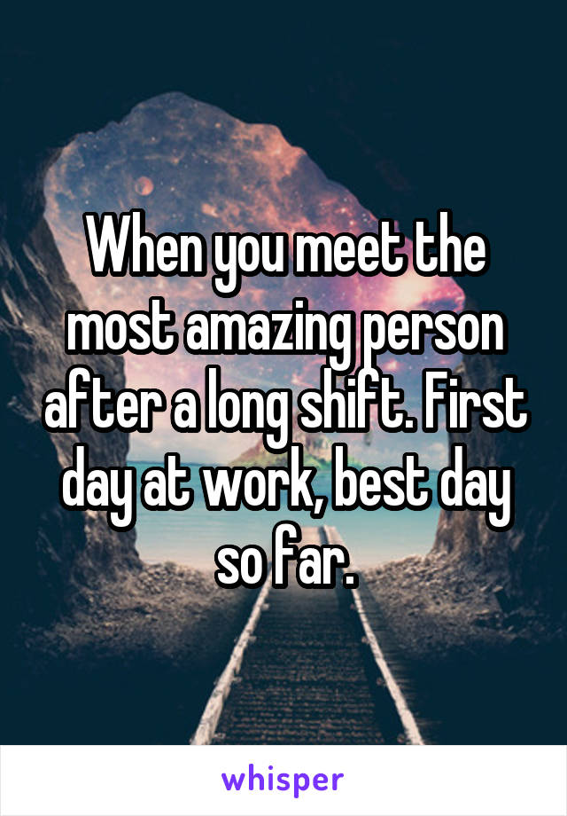 When you meet the most amazing person after a long shift. First day at work, best day so far.