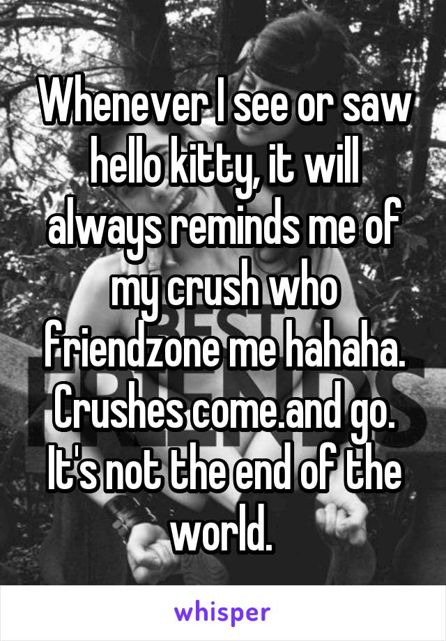 Whenever I see or saw hello kitty, it will always reminds me of my crush who friendzone me hahaha. Crushes come.and go. It's not the end of the world.