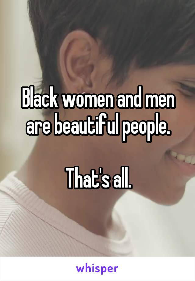 Black women and men are beautiful people.  That's all.