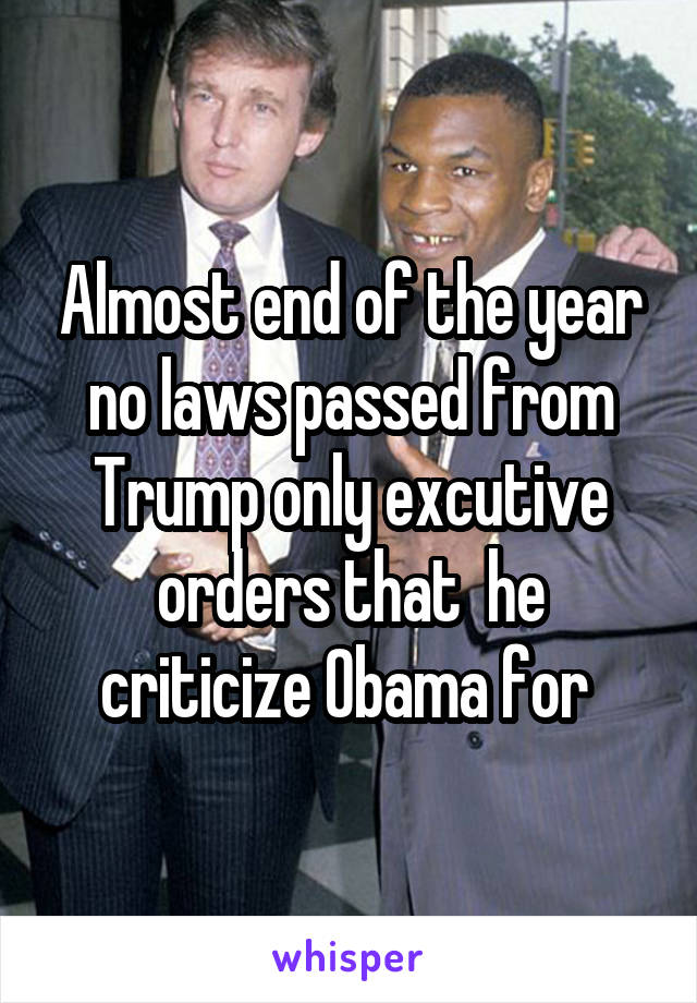Almost end of the year no laws passed from Trump only excutive orders that  he criticize Obama for
