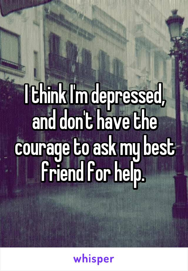 I think I'm depressed, and don't have the courage to ask my best friend for help.