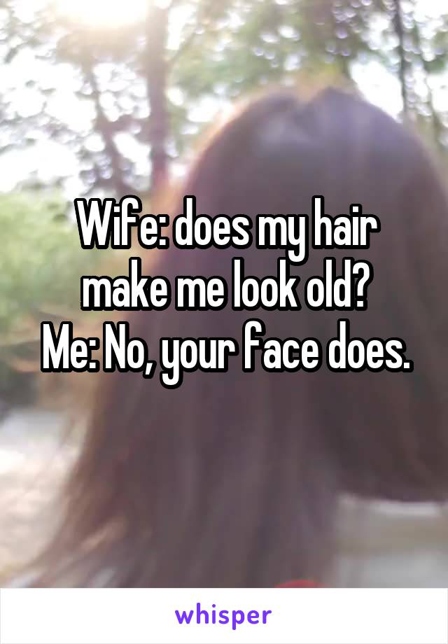 Wife: does my hair make me look old? Me: No, your face does.