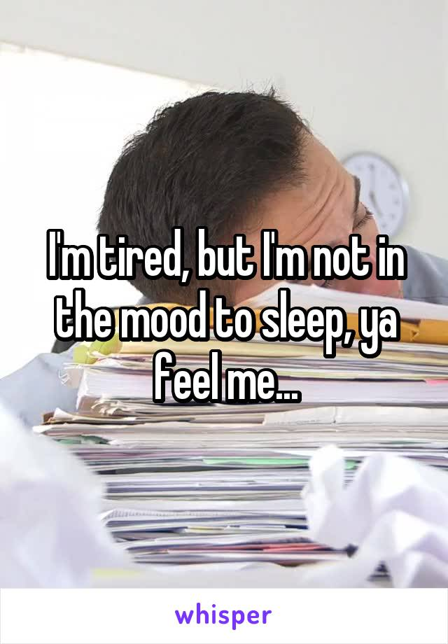 I'm tired, but I'm not in the mood to sleep, ya feel me...