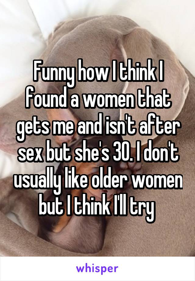 Funny how I think I found a women that gets me and isn't after sex but she's 30. I don't usually like older women but I think I'll try