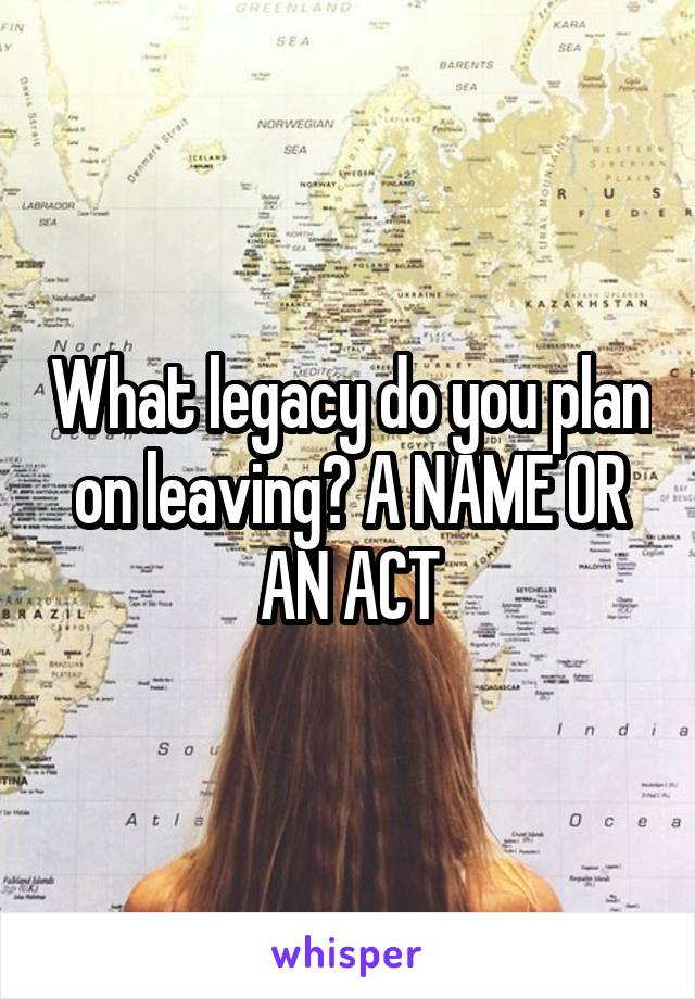 What legacy do you plan on leaving? A NAME OR AN ACT