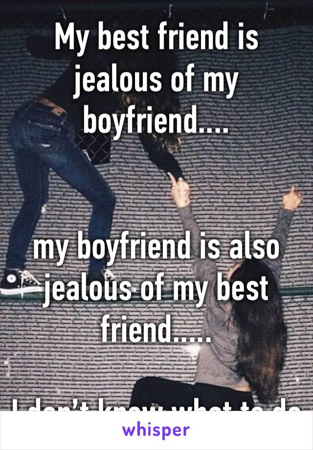 My best friend is jealous of my boyfriend....   my boyfriend is also jealous of my best friend.....  I don't know what to do
