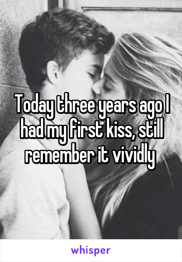 Today three years ago I had my first kiss, still remember it vividly