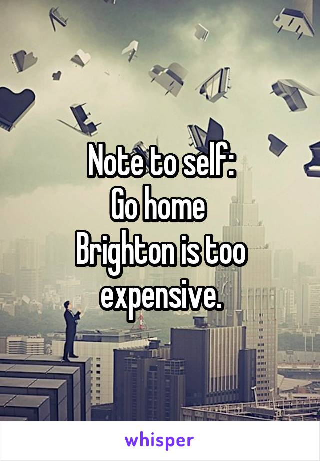 Note to self: Go home  Brighton is too expensive.