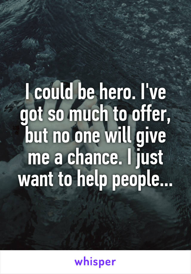 I could be hero. I've got so much to offer, but no one will give me a chance. I just want to help people...