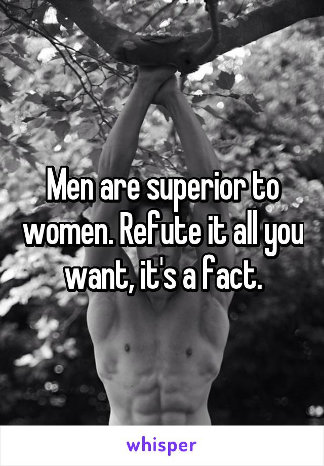Men are superior to women. Refute it all you want, it's a fact.