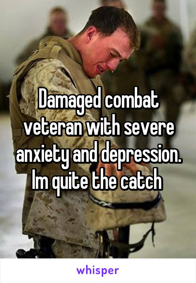 Damaged combat veteran with severe anxiety and depression. Im quite the catch