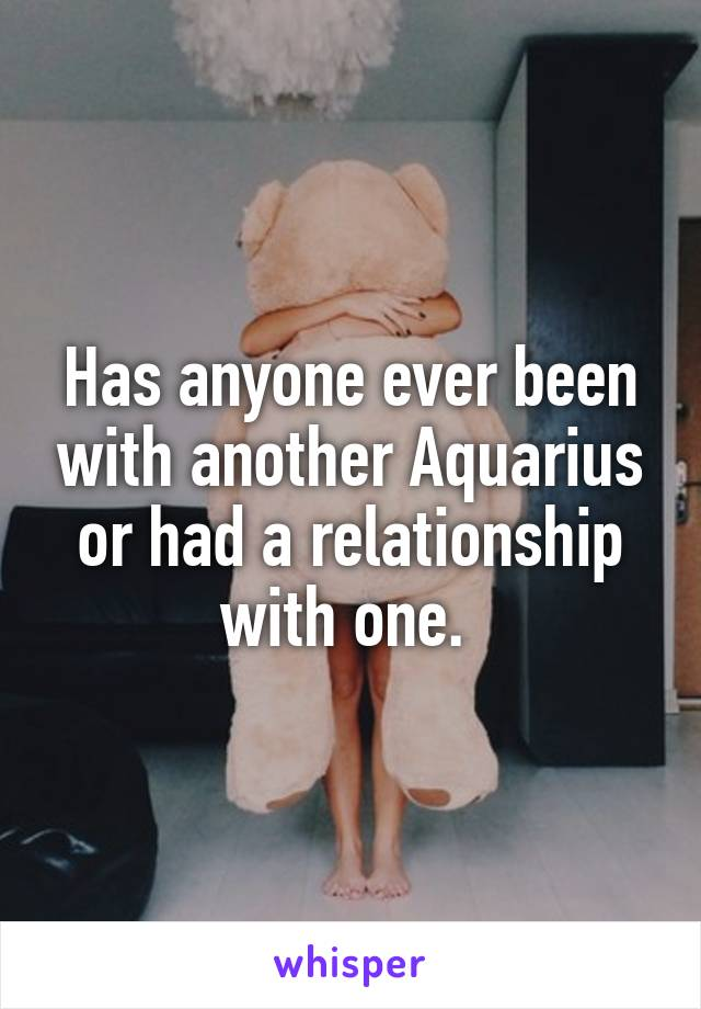 Has anyone ever been with another Aquarius or had a relationship with one.
