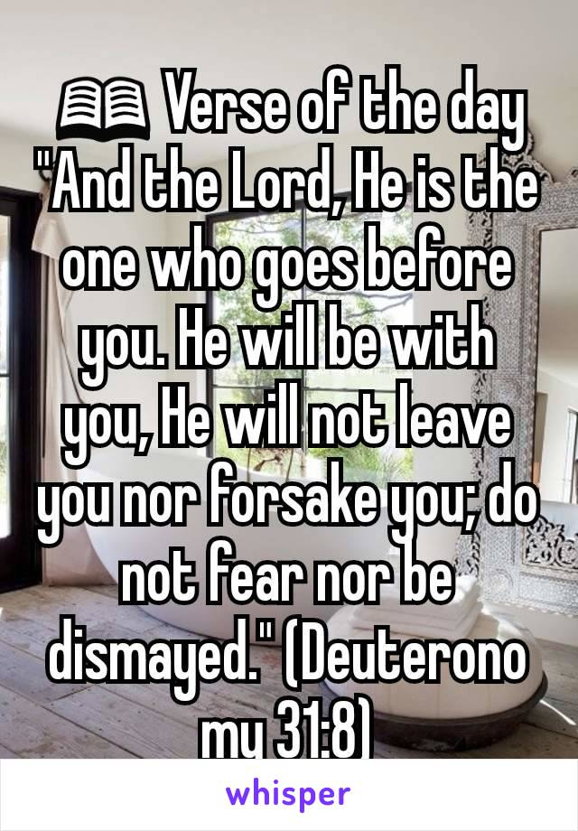 """📖 Verse of the day """"And the Lord, He is the one who goes before you. He will be with you, He will not leave you nor forsake you; do not fear nor be dismayed."""" (Deuteronomy 31:8)"""