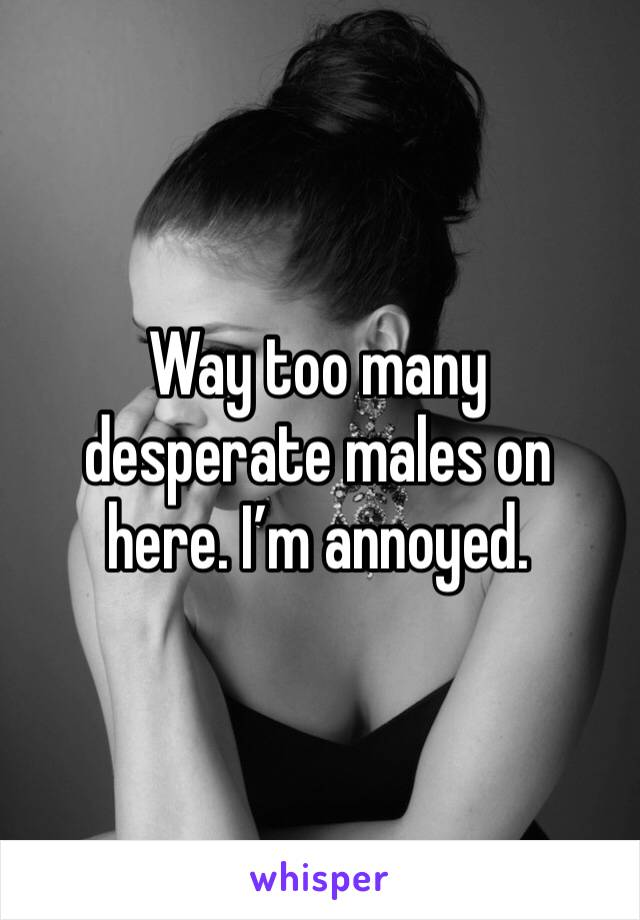 Way too many desperate males on here. I'm annoyed.