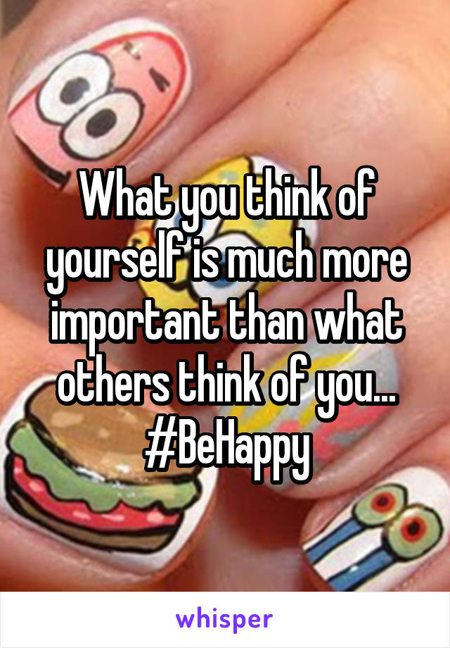 What you think of yourself is much more important than what others think of you... #BeHappy