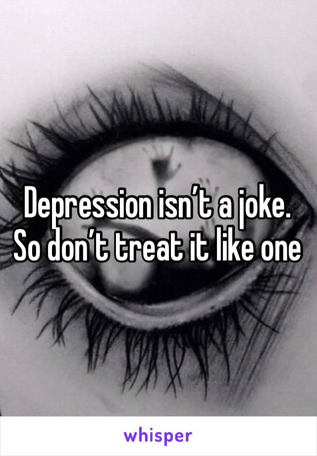 Depression isn't a joke. So don't treat it like one