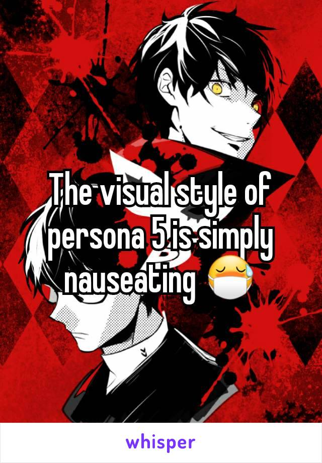 The visual style of persona 5 is simply nauseating 😷