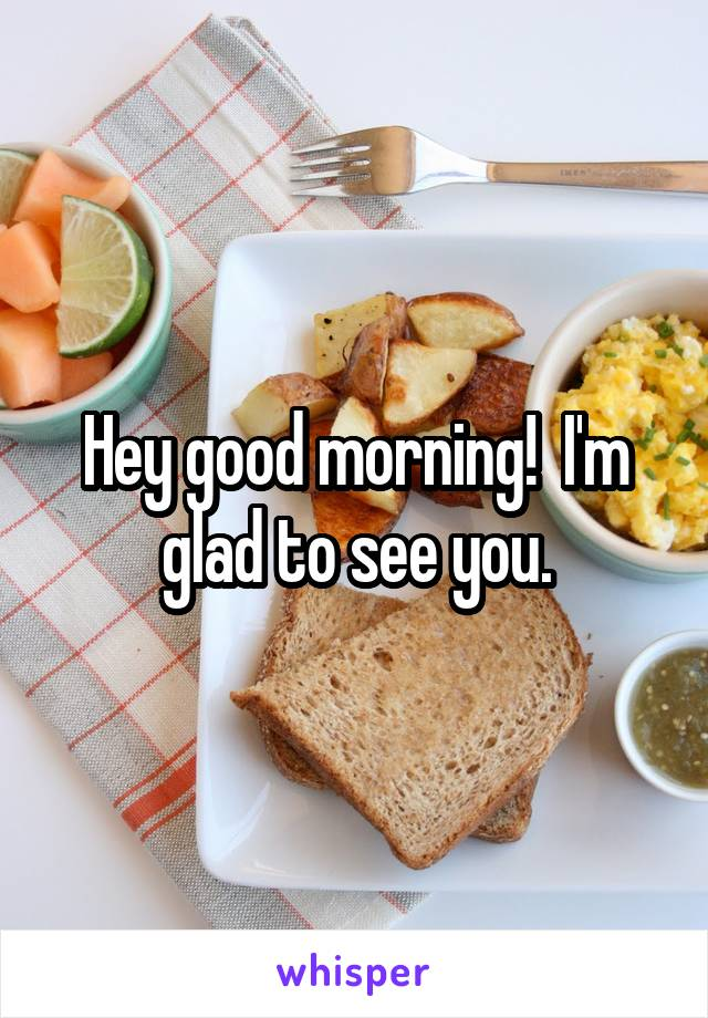 Hey good morning!  I'm glad to see you.