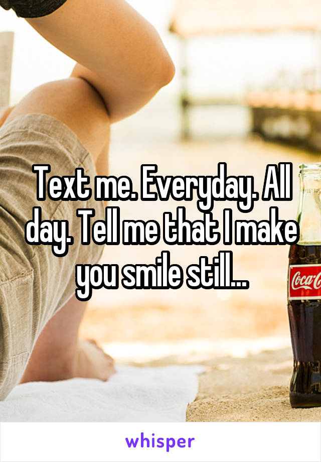 Text me. Everyday. All day. Tell me that I make you smile still...