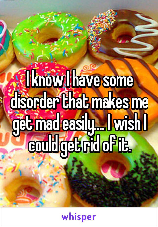 I know I have some disorder that makes me get mad easily.... I wish I could get rid of it.