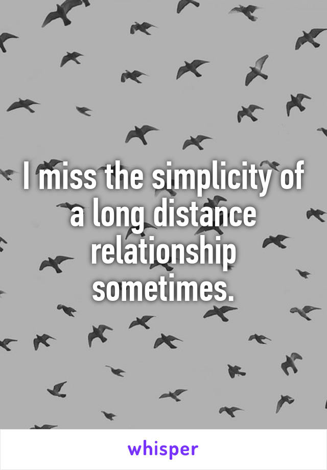 I miss the simplicity of a long distance relationship sometimes.