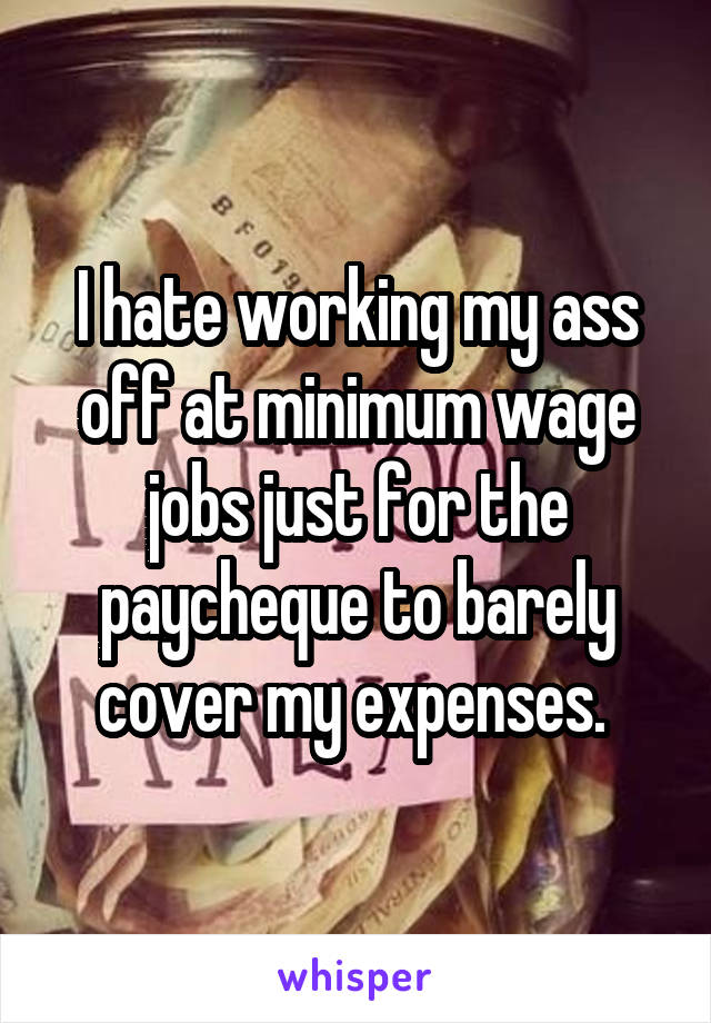 I hate working my ass off at minimum wage jobs just for the paycheque to barely cover my expenses.