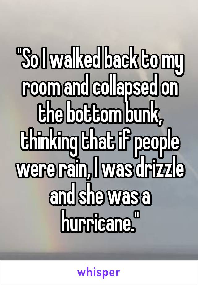 """""""So I walked back to my room and collapsed on the bottom bunk, thinking that if people were rain, I was drizzle and she was a hurricane."""""""