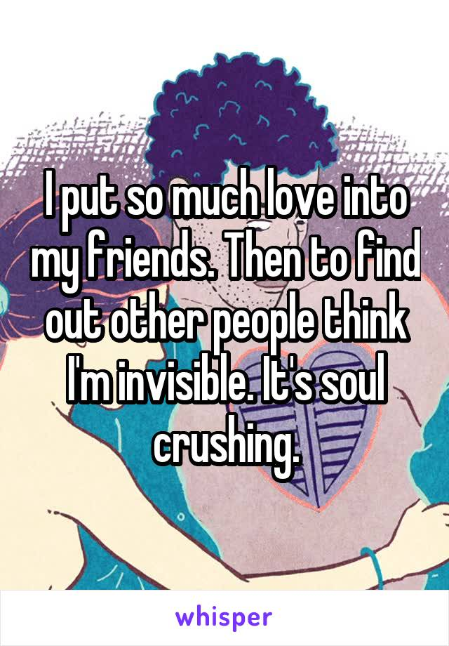 I put so much love into my friends. Then to find out other people think I'm invisible. It's soul crushing.