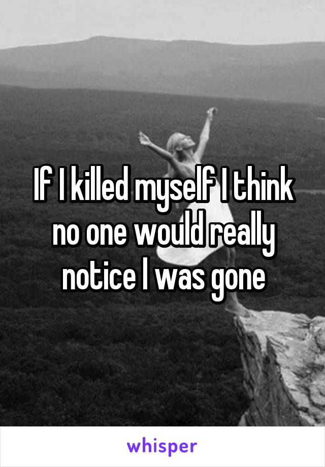If I killed myself I think no one would really notice I was gone