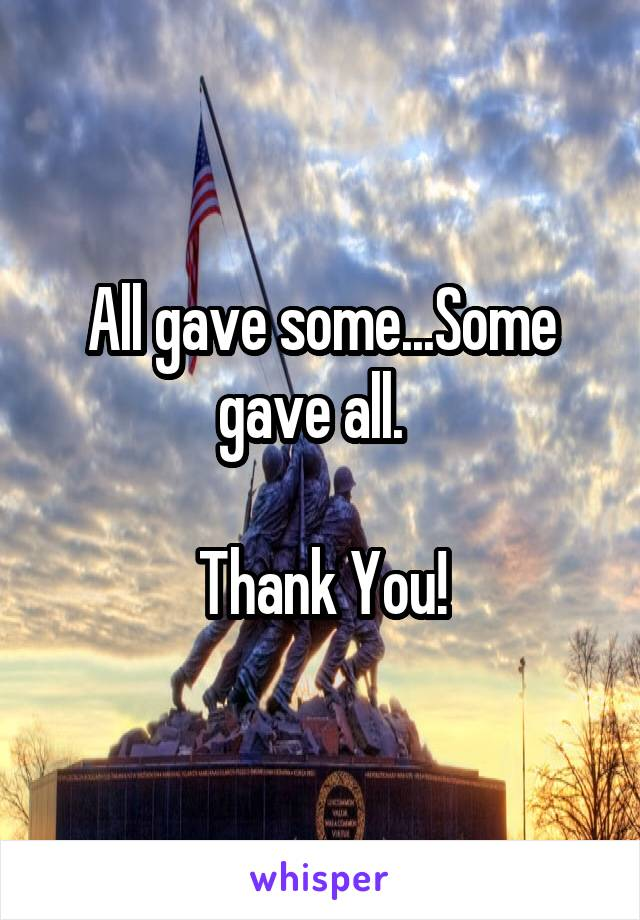 All gave some...Some gave all.    Thank You!