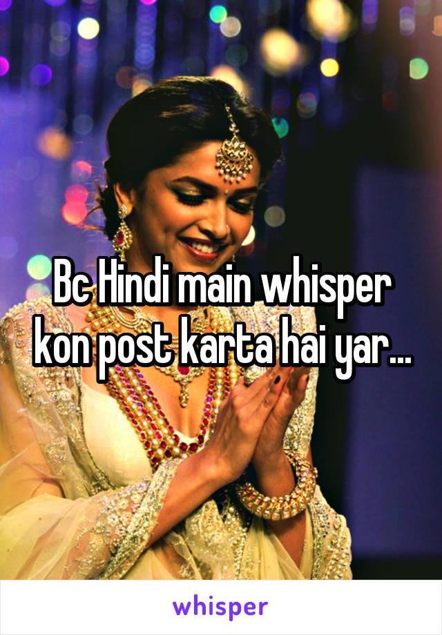 Bc Hindi main whisper kon post karta hai yar...