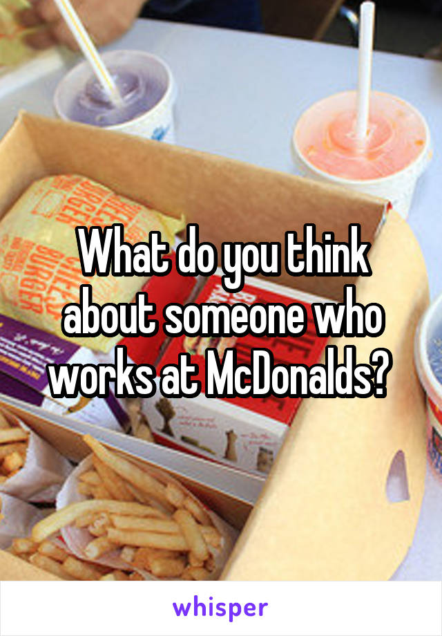 What do you think about someone who works at McDonalds?