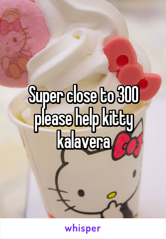 Super close to 300 please help kitty kalavera