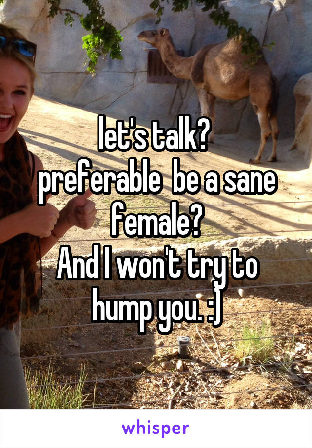 let's talk?  preferable  be a sane female? And I won't try to hump you. :)
