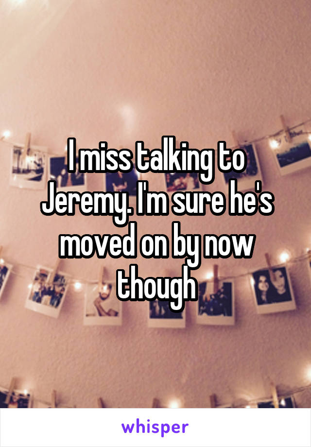 I miss talking to Jeremy. I'm sure he's moved on by now though